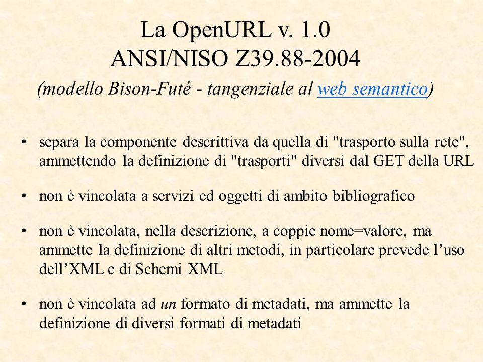 separa la componente descrittiva da quella di trasporto sulla rete , ammettendo la definizione di trasporti diversi dal GET della URL non è vincolata a servizi ed oggetti di ambito bibliografico non è vincolata, nella descrizione, a coppie nome=valore, ma ammette la definizione di altri metodi, in particolare prevede luso dellXML e di Schemi XML non è vincolata ad un formato di metadati, ma ammette la definizione di diversi formati di metadati La OpenURL v.