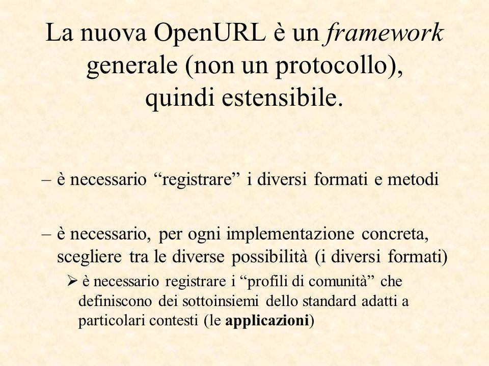 La nuova OpenURL è un framework generale (non un protocollo), quindi estensibile. –è necessario registrare i diversi formati e metodi –è necessario, p