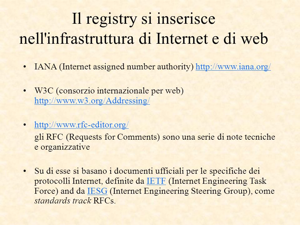 Il registry si inserisce nell infrastruttura di Internet e di web IANA (Internet assigned number authority) http://www.iana.org/http://www.iana.org/ W3C (consorzio internazionale per web) http://www.w3.org/Addressing/ http://www.w3.org/Addressing/ http://www.rfc-editor.org/ gli RFC (Requests for Comments) sono una serie di note tecniche e organizzative Su di esse si basano i documenti ufficiali per le specifiche dei protocolli Internet, definite da IETF (Internet Engineering Task Force) and da IESG (Internet Engineering Steering Group), come standards track RFCs.IETFIESG