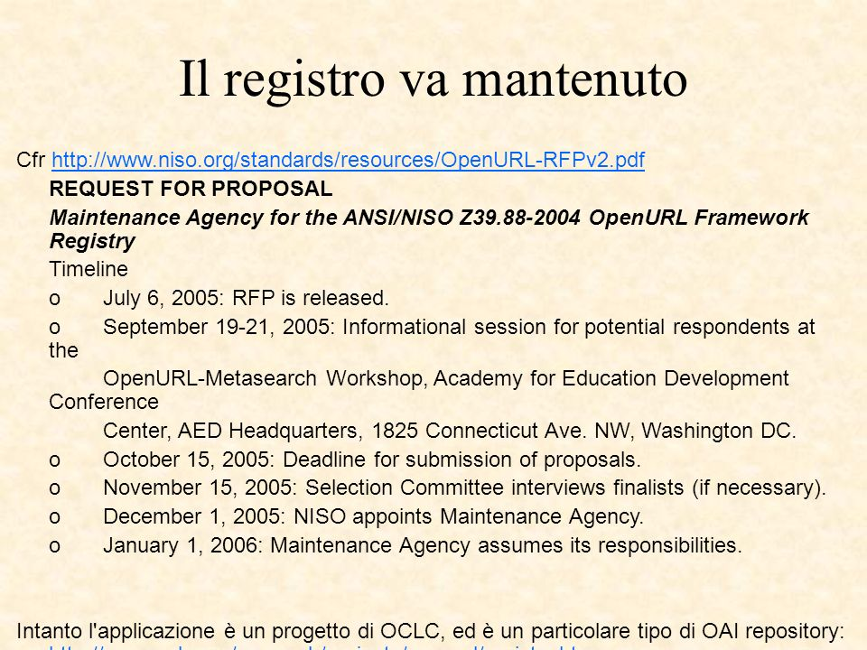 Il registro va mantenuto Cfr http://www.niso.org/standards/resources/OpenURL-RFPv2.pdfhttp://www.niso.org/standards/resources/OpenURL-RFPv2.pdf REQUEST FOR PROPOSAL Maintenance Agency for the ANSI/NISO Z39.88-2004 OpenURL Framework Registry Timeline o July 6, 2005: RFP is released.