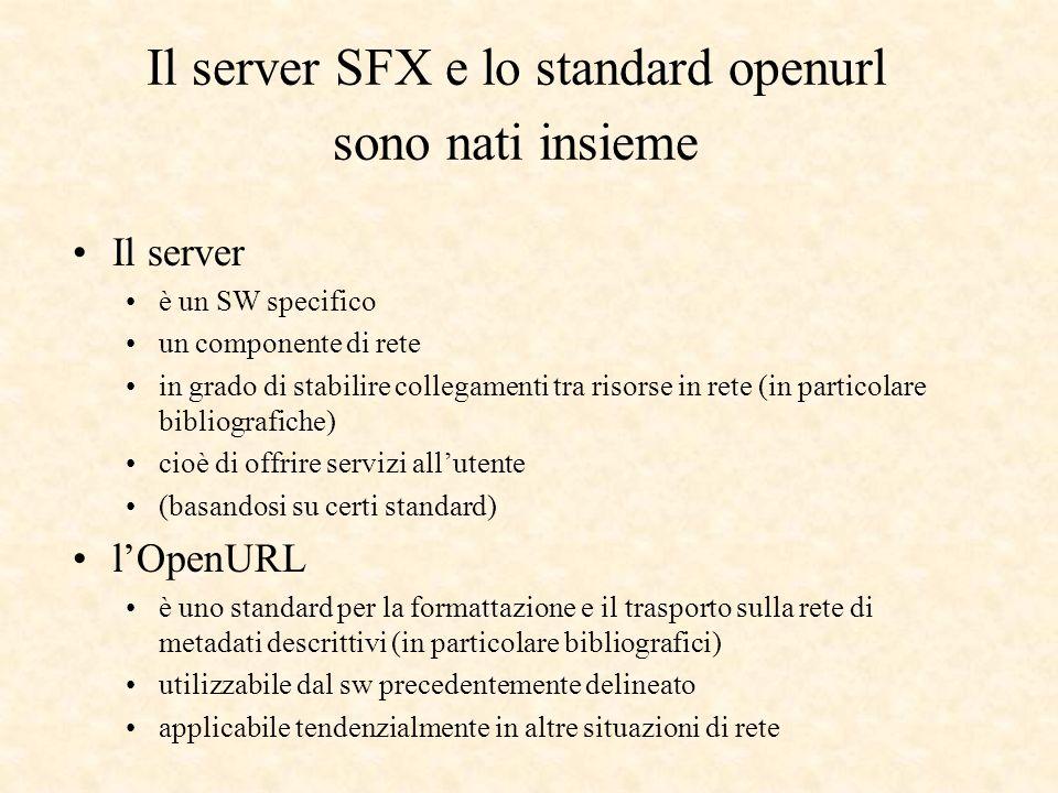 Il server è un SW specifico un componente di rete in grado di stabilire collegamenti tra risorse in rete (in particolare bibliografiche) cioè di offrire servizi allutente (basandosi su certi standard) lOpenURL è uno standard per la formattazione e il trasporto sulla rete di metadati descrittivi (in particolare bibliografici) utilizzabile dal sw precedentemente delineato applicabile tendenzialmente in altre situazioni di rete Il server SFX e lo standard openurl sono nati insieme