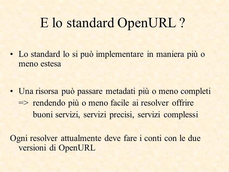 E lo standard OpenURL ? Lo standard lo si può implementare in maniera più o meno estesa Una risorsa può passare metadati più o meno completi => renden