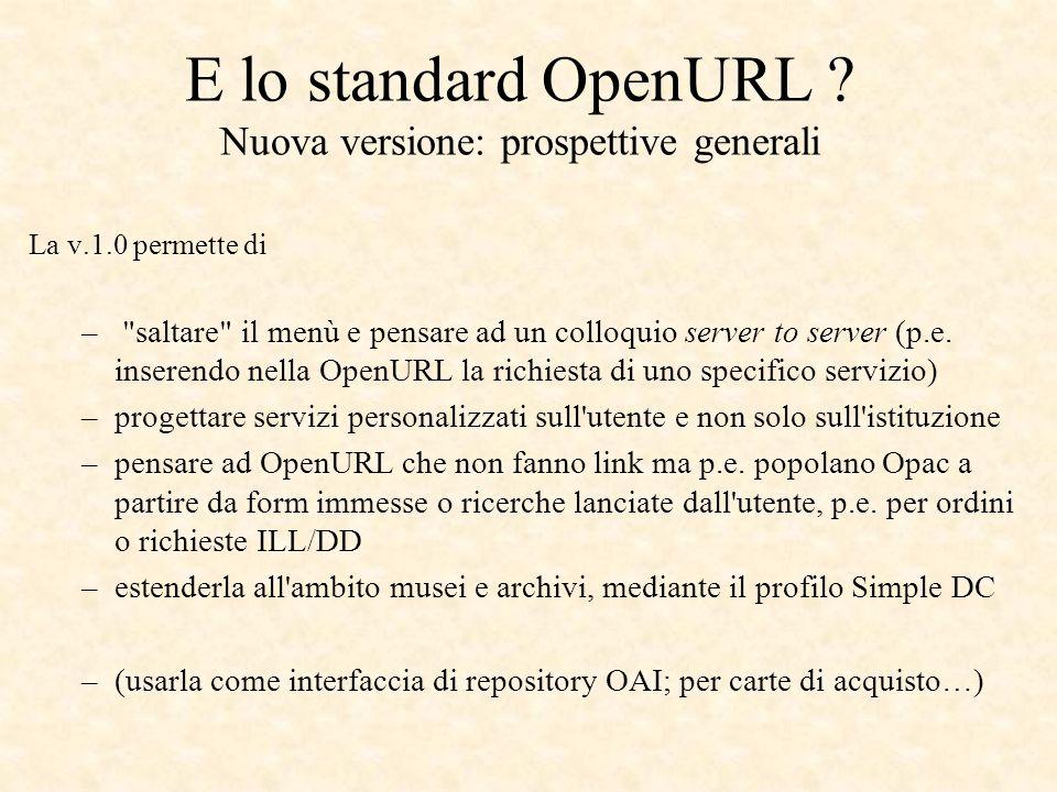 E lo standard OpenURL ? Nuova versione: prospettive generali La v.1.0 permette di –