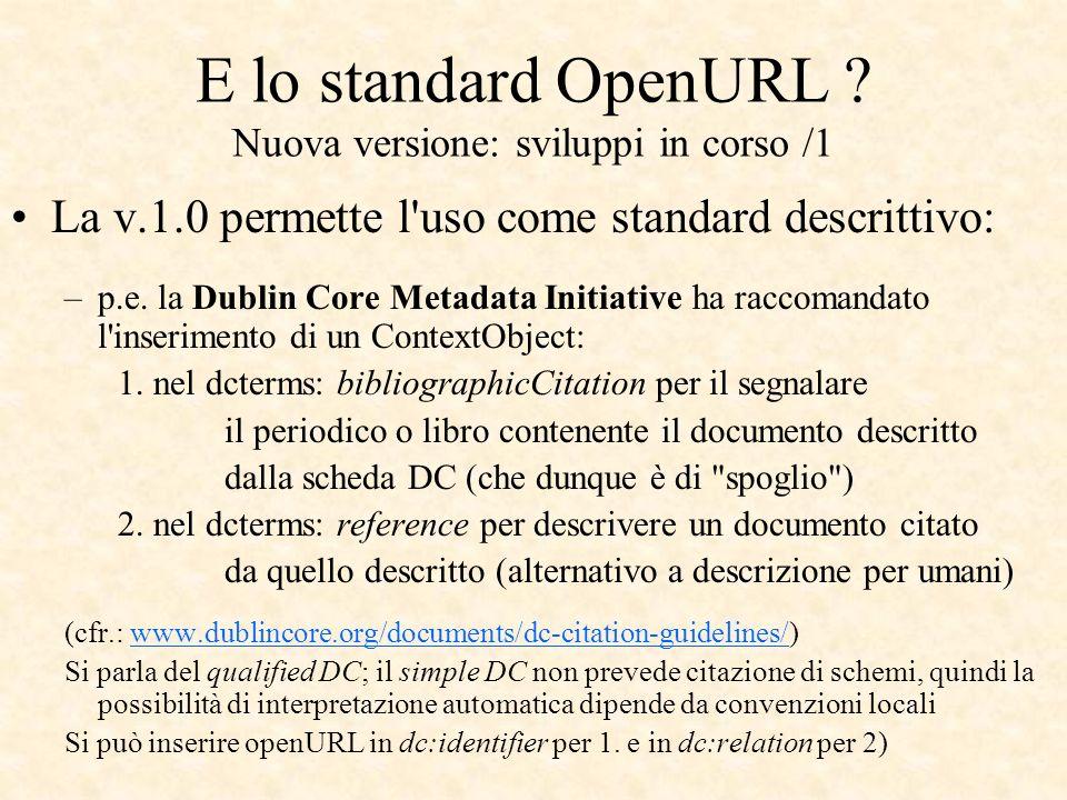 E lo standard OpenURL ? Nuova versione: sviluppi in corso /1 La v.1.0 permette l'uso come standard descrittivo: –p.e. la Dublin Core Metadata Initiati