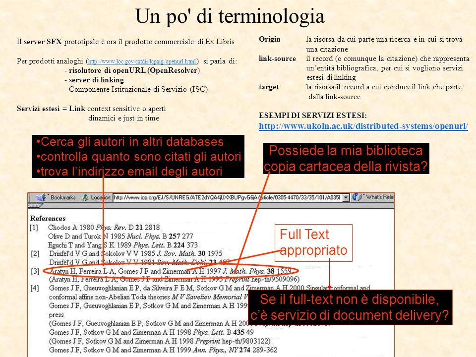 Il server SFX prototipale è ora il prodotto commerciale di Ex Libris Per prodotti analoghi ( http://www.loc.gov/catdir/lcpaig/openurl.html ) si parla di: http://www.loc.gov/catdir/lcpaig/openurl.html - risolutore di openURL (OpenResolver) - server di linking - Componente Istituzionale di Servizio (ISC) Servizi estesi = Link context sensitive o aperti dinamici e just in time Full Text appropriato Cerca gli autori in altri databases controlla quanto sono citati gli autori trova lindirizzo email degli autori Possiede la mia biblioteca copia cartacea della rivista.