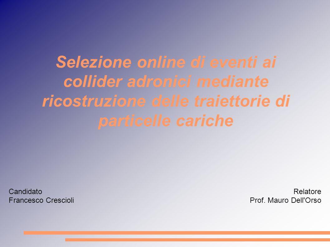 Selezione online di eventi ai collider adronici mediante ricostruzione delle traiettorie di particelle cariche Candidato Francesco Crescioli Relatore Prof.