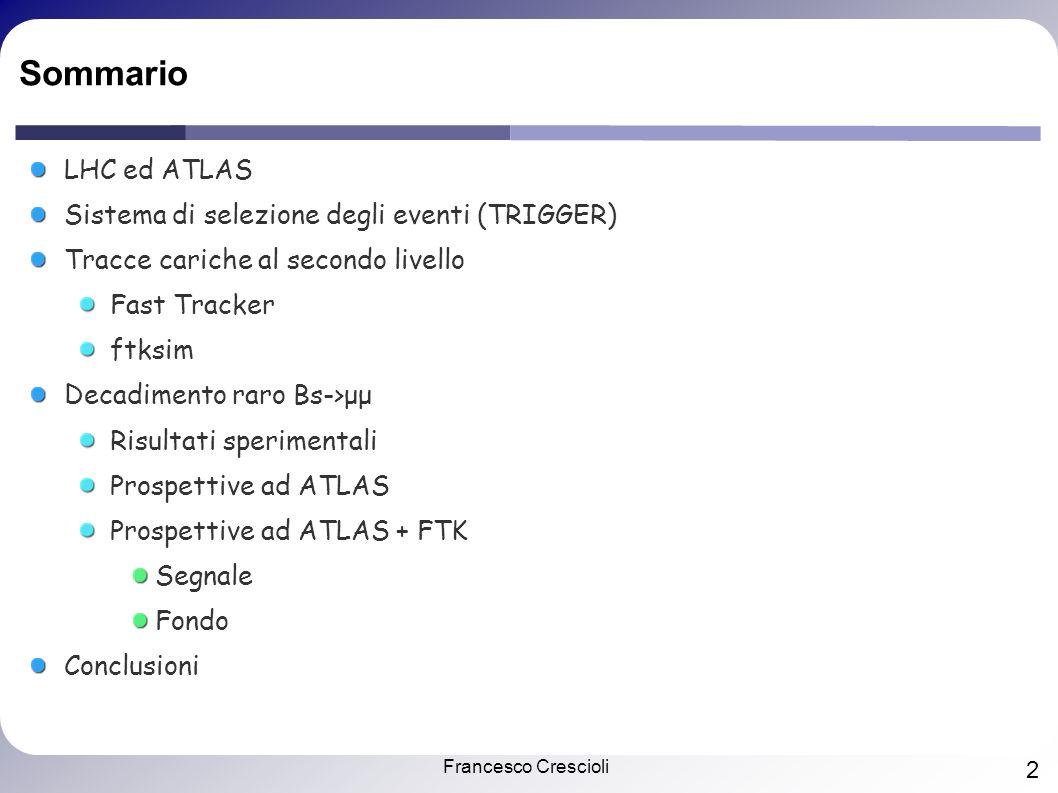Francesco Crescioli 2 Sommario LHC ed ATLAS Sistema di selezione degli eventi (TRIGGER) Tracce cariche al secondo livello Fast Tracker ftksim Decadimento raro Bs->μμ Risultati sperimentali Prospettive ad ATLAS Prospettive ad ATLAS + FTK Segnale Fondo Conclusioni