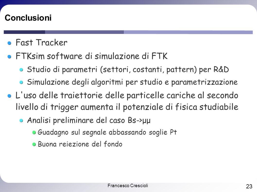 Francesco Crescioli 23 Conclusioni Fast Tracker FTKsim software di simulazione di FTK Studio di parametri (settori, costanti, pattern) per R&D Simulaz