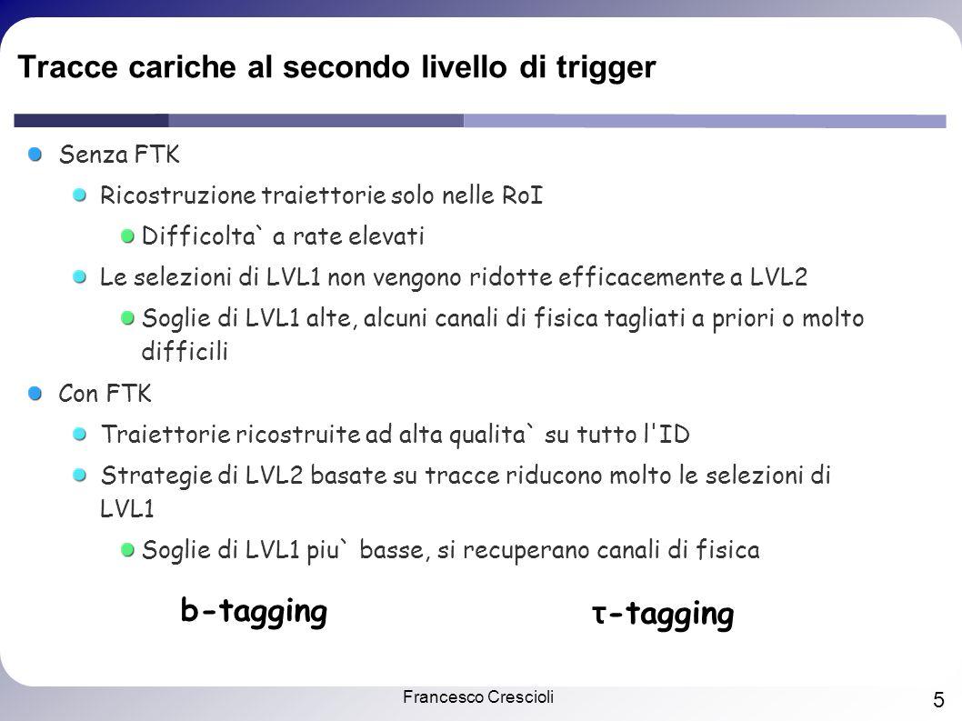 Francesco Crescioli 5 Tracce cariche al secondo livello di trigger Senza FTK Ricostruzione traiettorie solo nelle RoI Difficolta` a rate elevati Le selezioni di LVL1 non vengono ridotte efficacemente a LVL2 Soglie di LVL1 alte, alcuni canali di fisica tagliati a priori o molto difficili Con FTK Traiettorie ricostruite ad alta qualita` su tutto l ID Strategie di LVL2 basate su tracce riducono molto le selezioni di LVL1 Soglie di LVL1 piu` basse, si recuperano canali di fisica b-tagging τ -tagging