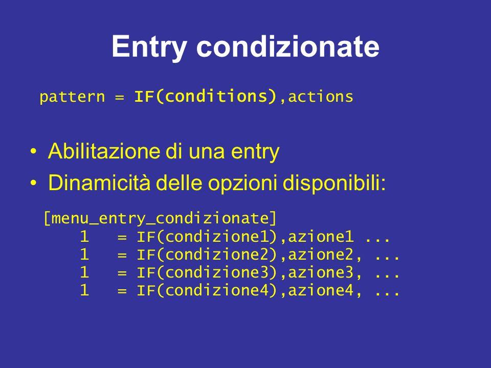 Entry condizionate Abilitazione di una entry Dinamicità delle opzioni disponibili: pattern = IF(conditions),actions [menu_entry_condizionate] 1 = IF(condizione1),azione1...