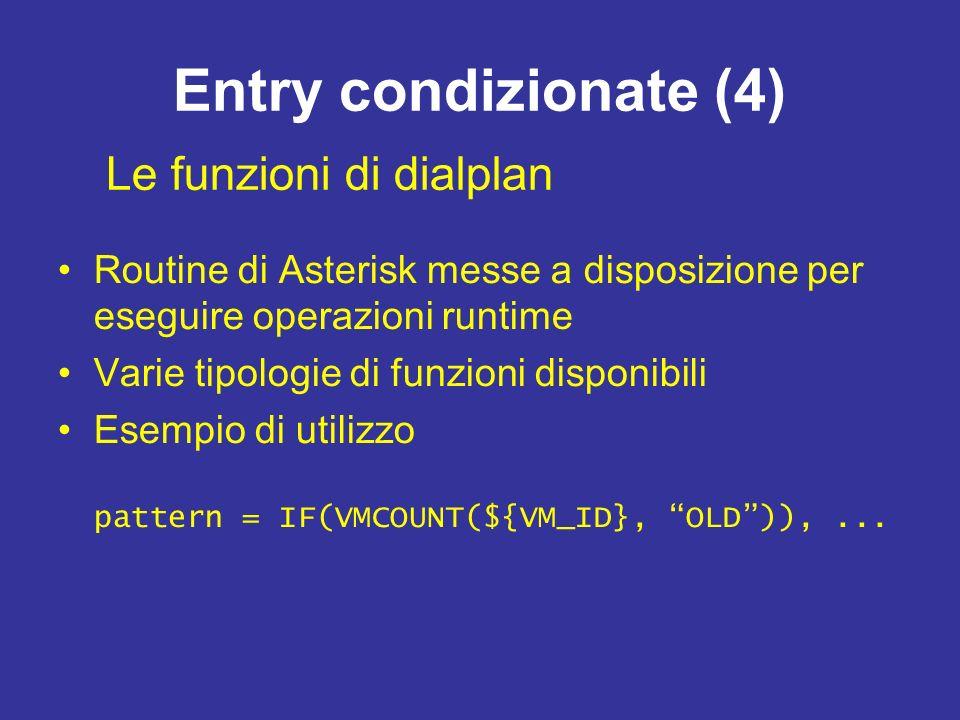 Entry condizionate (4) Routine di Asterisk messe a disposizione per eseguire operazioni runtime Varie tipologie di funzioni disponibili Esempio di utilizzo pattern = IF(VMCOUNT(${VM_ID}, OLD)),...