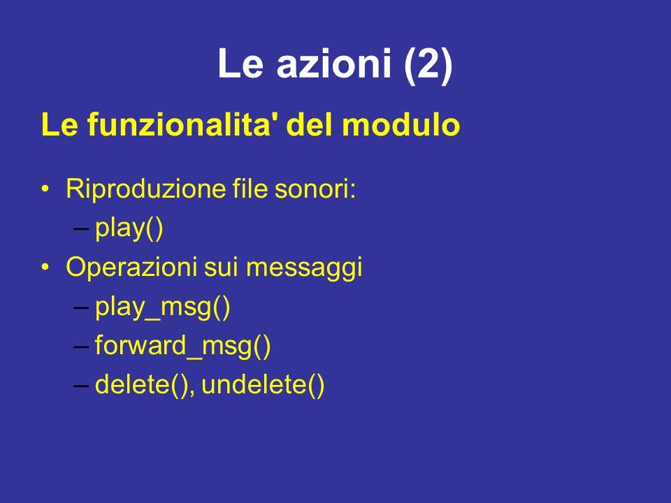 Le azioni (2) Riproduzione file sonori: –play() Operazioni sui messaggi –play_msg() –forward_msg() –delete(), undelete() Le funzionalita del modulo