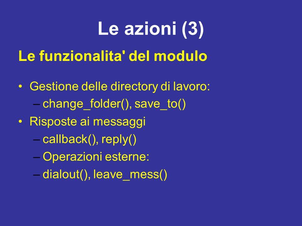 Le azioni (3) Gestione delle directory di lavoro: –change_folder(), save_to() Risposte ai messaggi –callback(), reply() –Operazioni esterne: –dialout(), leave_mess() Le funzionalita del modulo