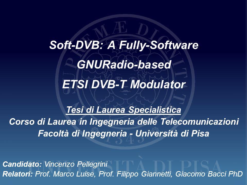 Soft-DVB: A Fully-Software GNURadio-based ETSI DVB-T Modulator Tesi di Laurea Specialistica Corso di Laurea in Ingegneria delle Telecomunicazioni Faco