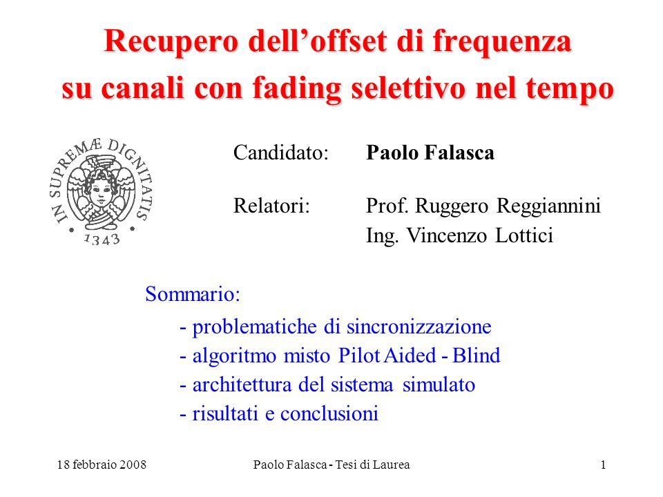 18 febbraio 2008Paolo Falasca - Tesi di Laurea1 Recupero delloffset di frequenza su canali con fading selettivo nel tempo Candidato: Paolo Falasca Relatori:Prof.
