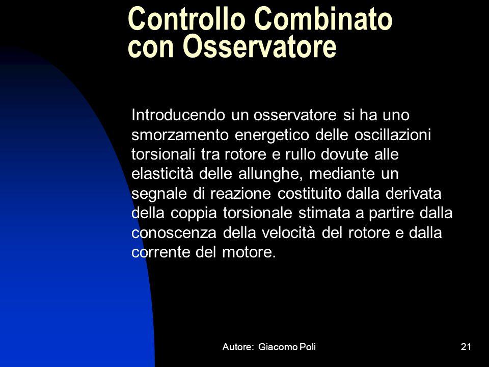 Autore: Giacomo Poli21 Controllo Combinato con Osservatore Introducendo un osservatore si ha uno smorzamento energetico delle oscillazioni torsionali