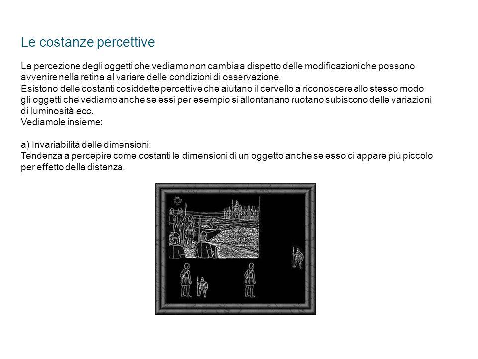 Le costanze percettive La percezione degli oggetti che vediamo non cambia a dispetto delle modificazioni che possono avvenire nella retina al variare