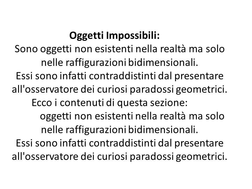 Oggetti Impossibili: Sono oggetti non esistenti nella realtà ma solo nelle raffigurazioni bidimensionali. Essi sono infatti contraddistinti dal presen