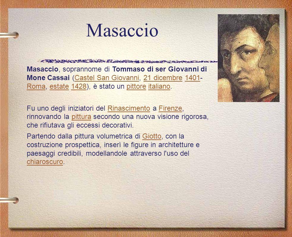 Masaccio Masaccio, soprannome di Tommaso di ser Giovanni di Mone Cassai (Castel San Giovanni, 21 dicembre 1401- Roma, estate 1428), è stato un pittore