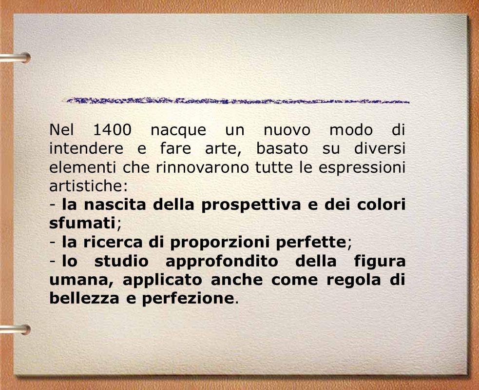 Nel 1400 nacque un nuovo modo di intendere e fare arte, basato su diversi elementi che rinnovarono tutte le espressioni artistiche: - la nascita della