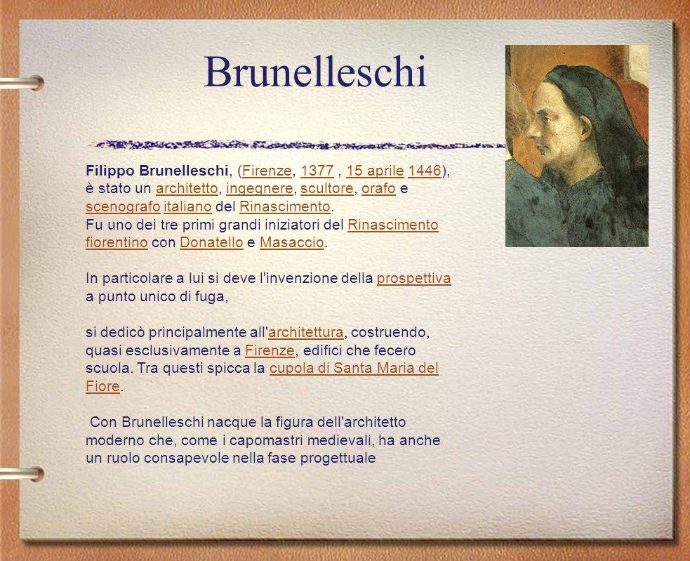 Brunelleschi Filippo Brunelleschi, (Firenze, 1377, 15 aprile 1446), è stato un architetto, ingegnere, scultore, orafo e scenografo italiano del Rinasc