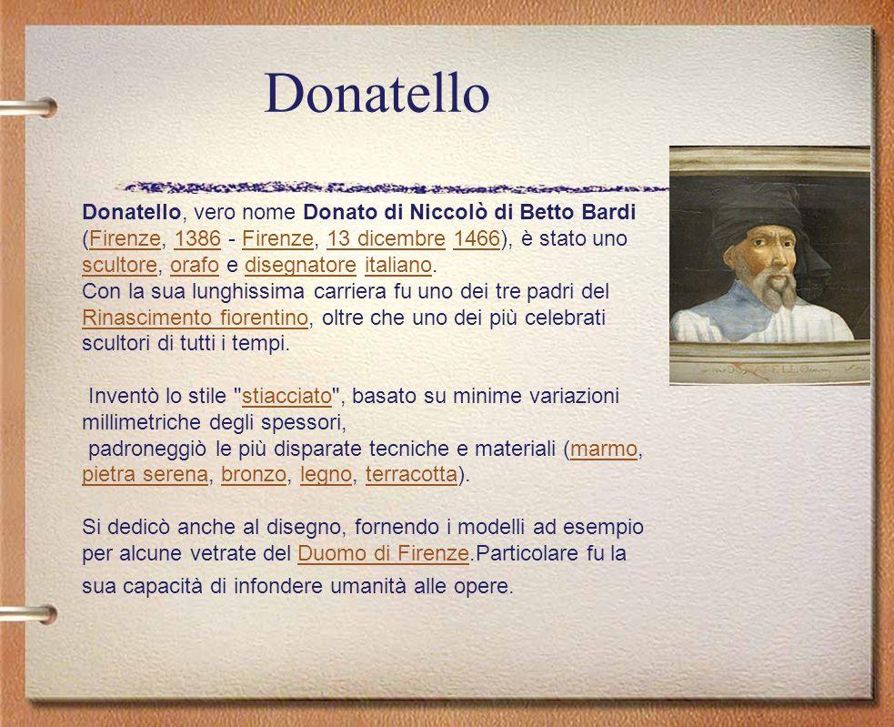 Donatello Donatello, vero nome Donato di Niccolò di Betto Bardi (Firenze, 1386 - Firenze, 13 dicembre 1466), è stato uno scultore, orafo e disegnatore