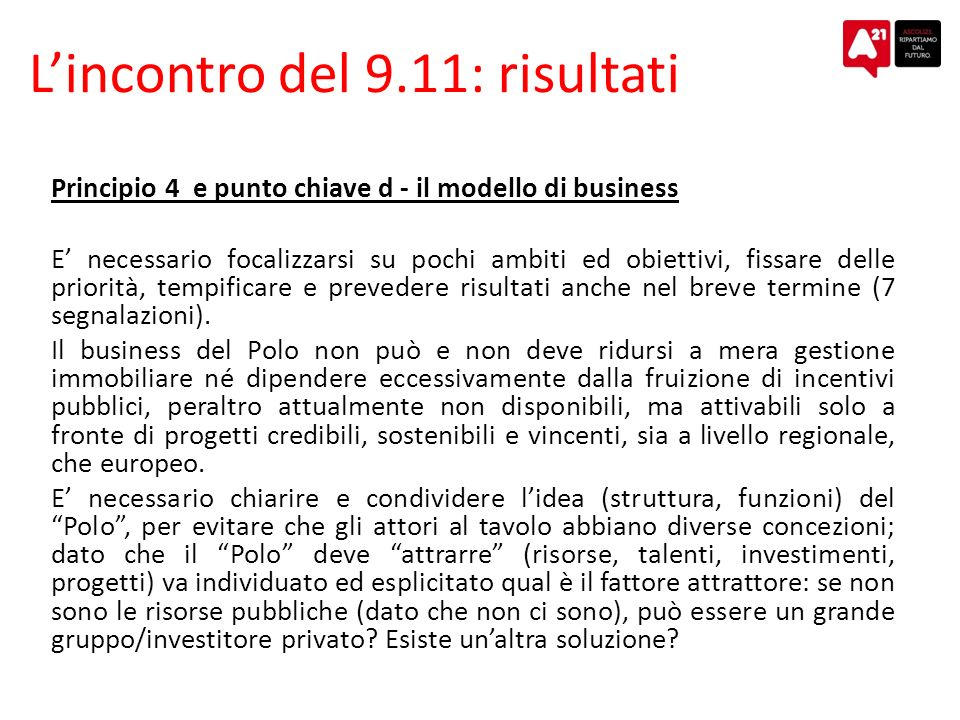 Lincontro del 9.11: risultati Principio 4 e punto chiave d - il modello di business E necessario focalizzarsi su pochi ambiti ed obiettivi, fissare delle priorità, tempificare e prevedere risultati anche nel breve termine (7 segnalazioni).
