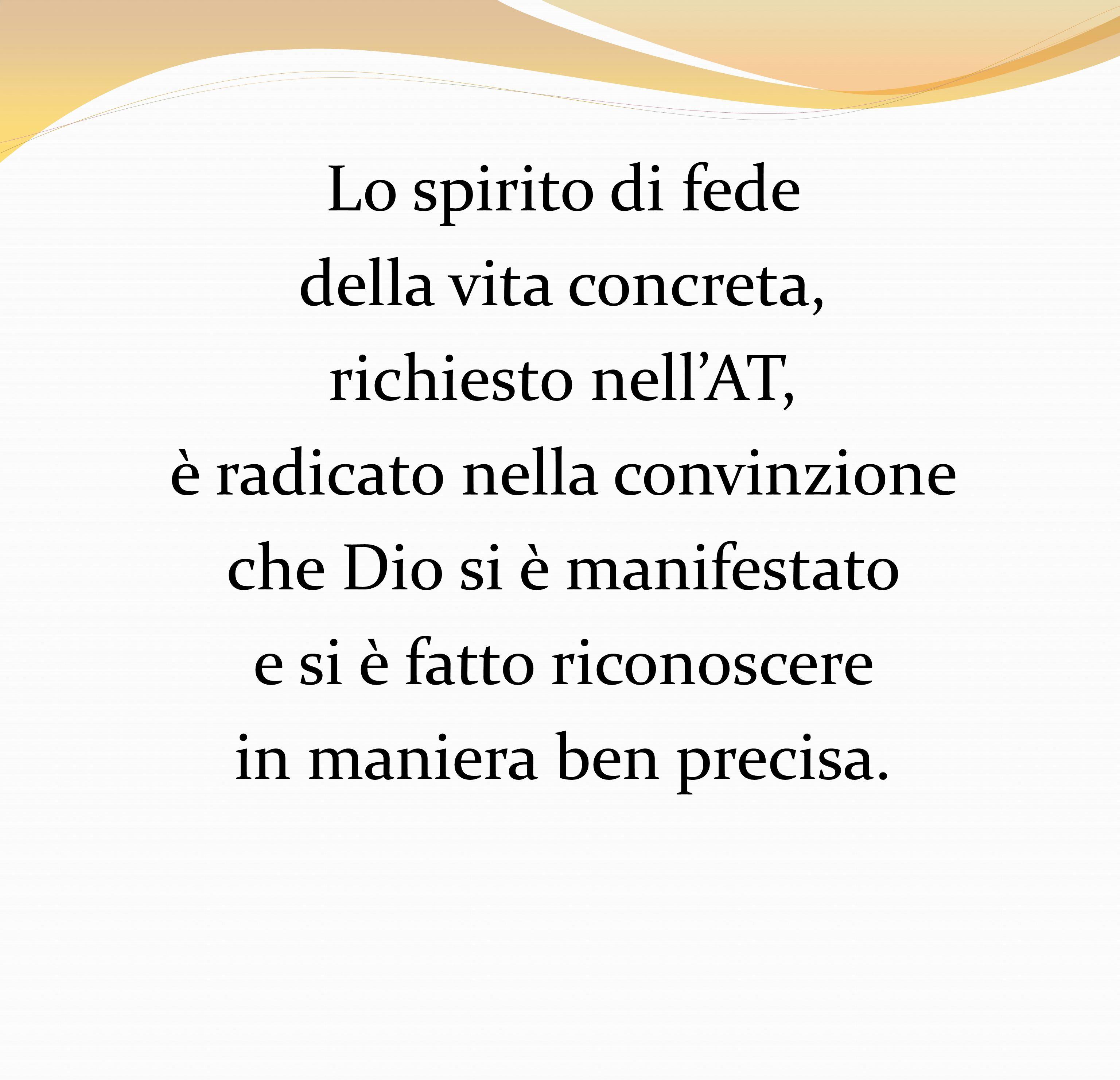 Lo spirito di fede della vita concreta, richiesto nellAT, è radicato nella convinzione che Dio si è manifestato e si è fatto riconoscere in maniera be