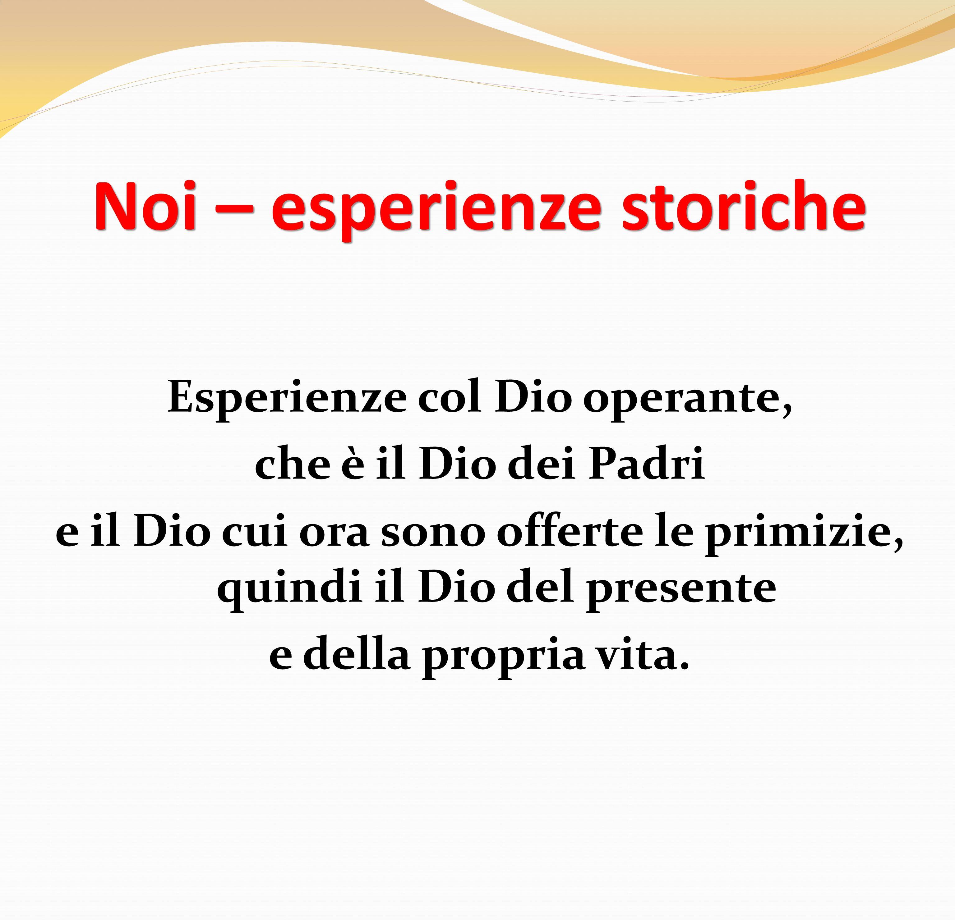 Noi – esperienze storiche Esperienze col Dio operante, che è il Dio dei Padri e il Dio cui ora sono offerte le primizie, quindi il Dio del presente e