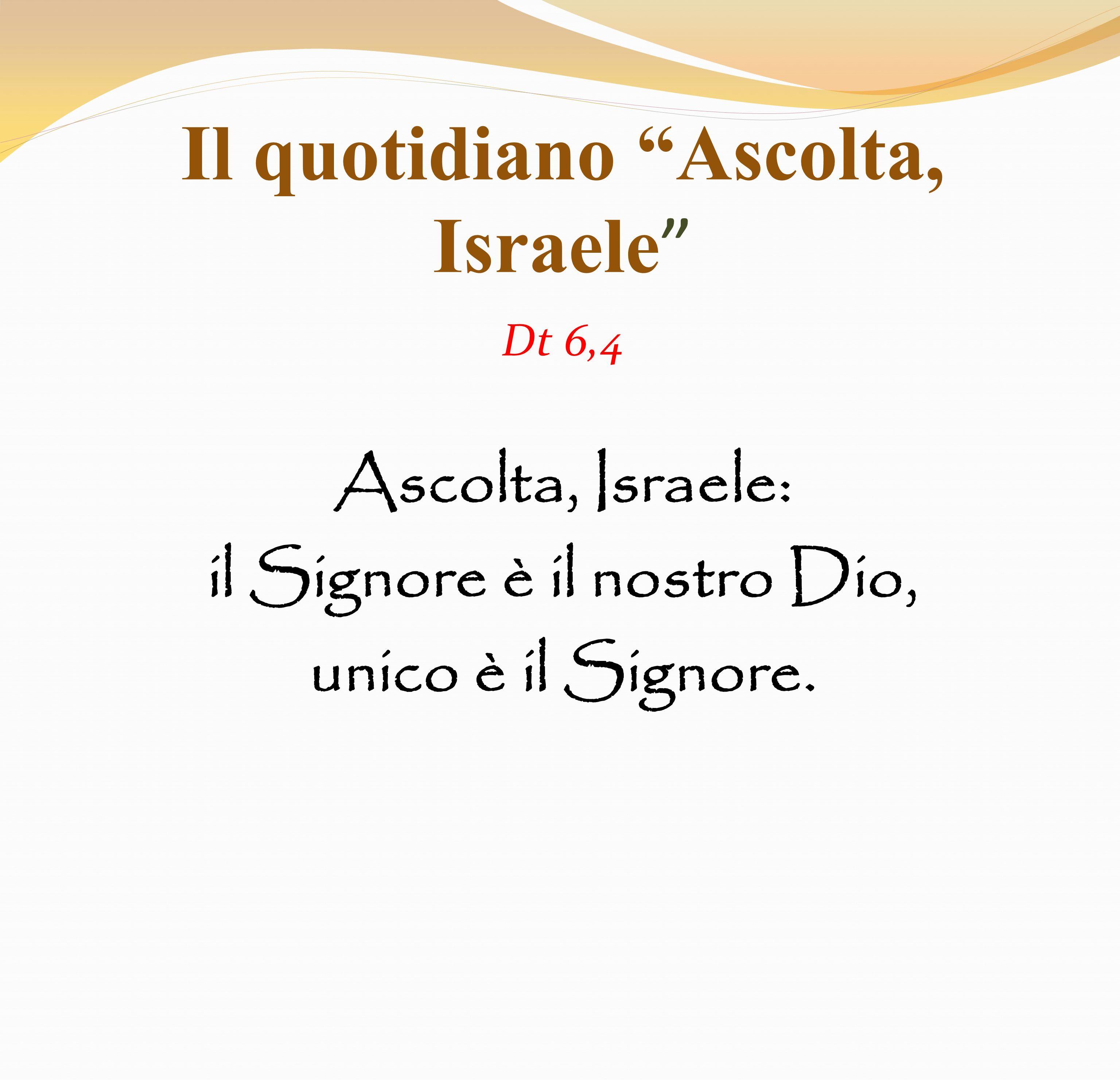 Il quotidiano Ascolta, Israele Dt 6,4 Ascolta, Israele: il Signore è il nostro Dio, unico è il Signore.