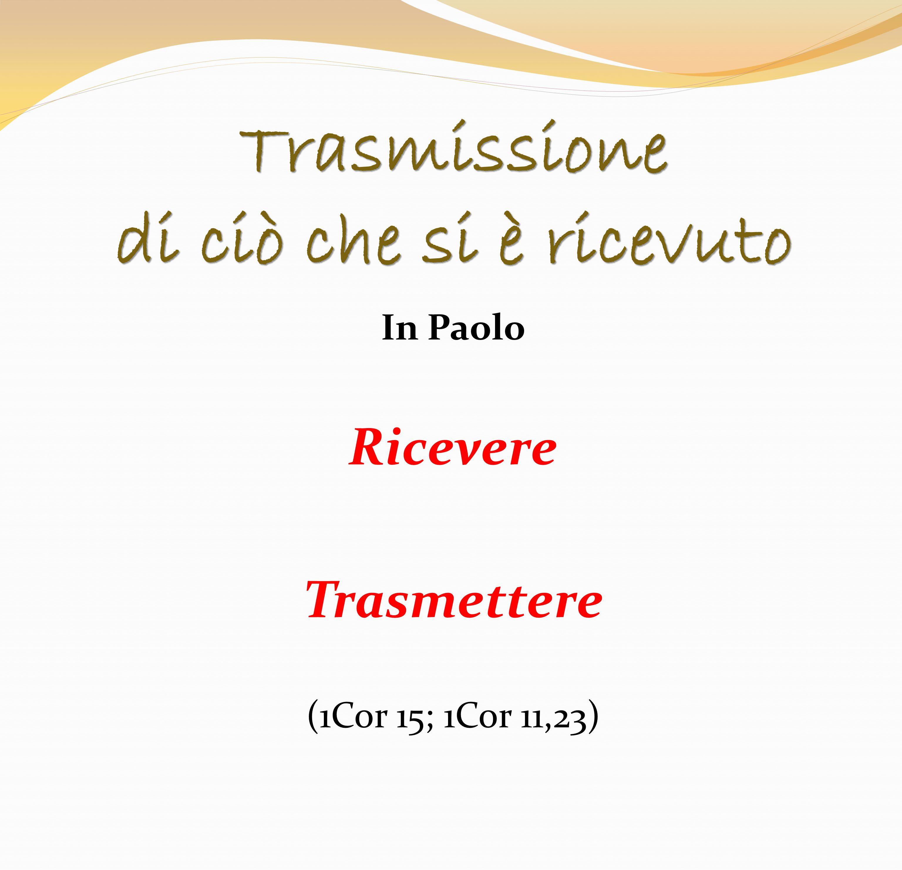 Trasmissione di ciò che si è ricevuto In Paolo Ricevere Trasmettere (1Cor 15; 1Cor 11,23)