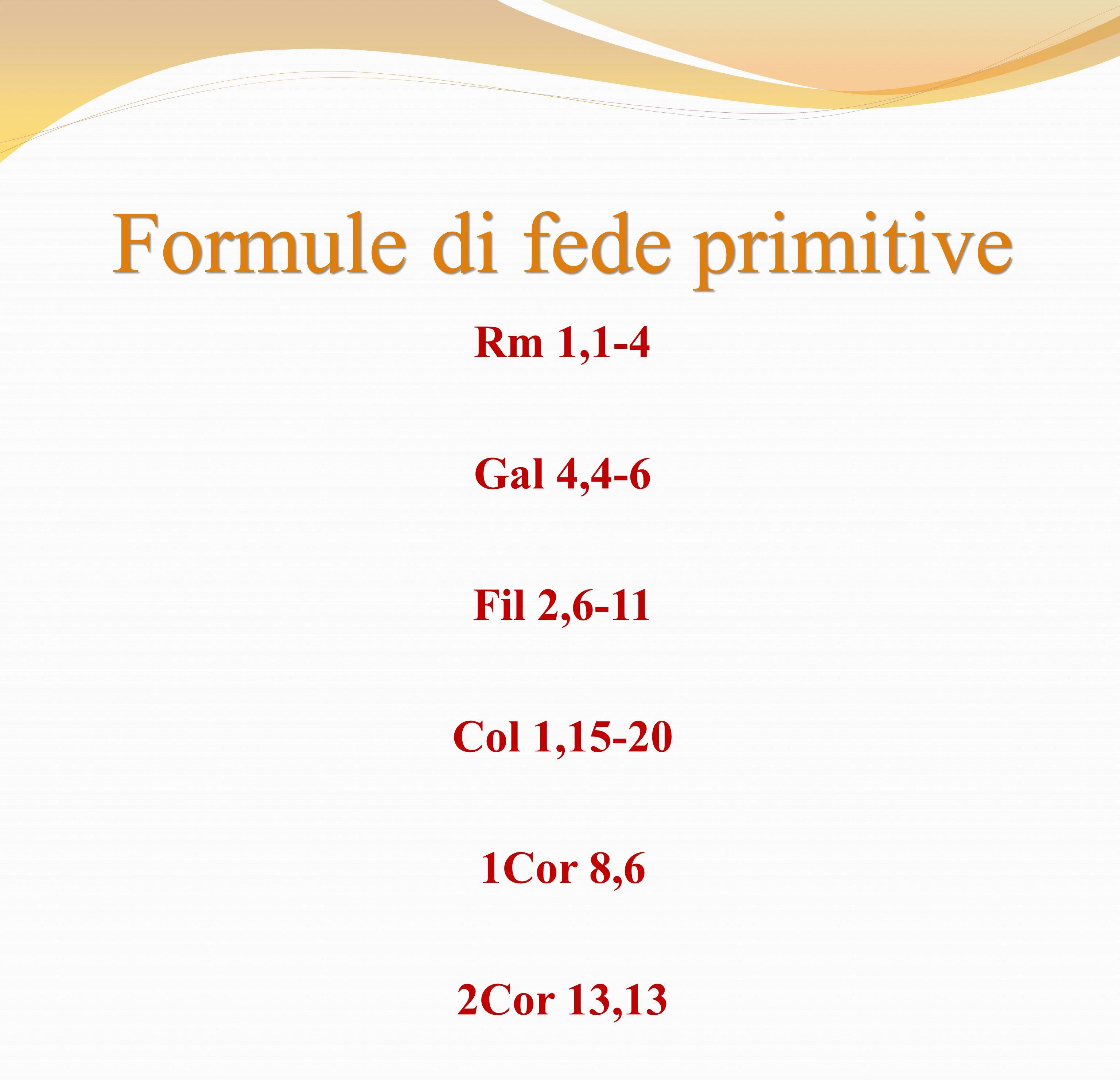 Formule di fede primitive Rm 1,1-4 Gal 4,4-6 Fil 2,6-11 Col 1,15-20 1Cor 8,6 2Cor 13,13