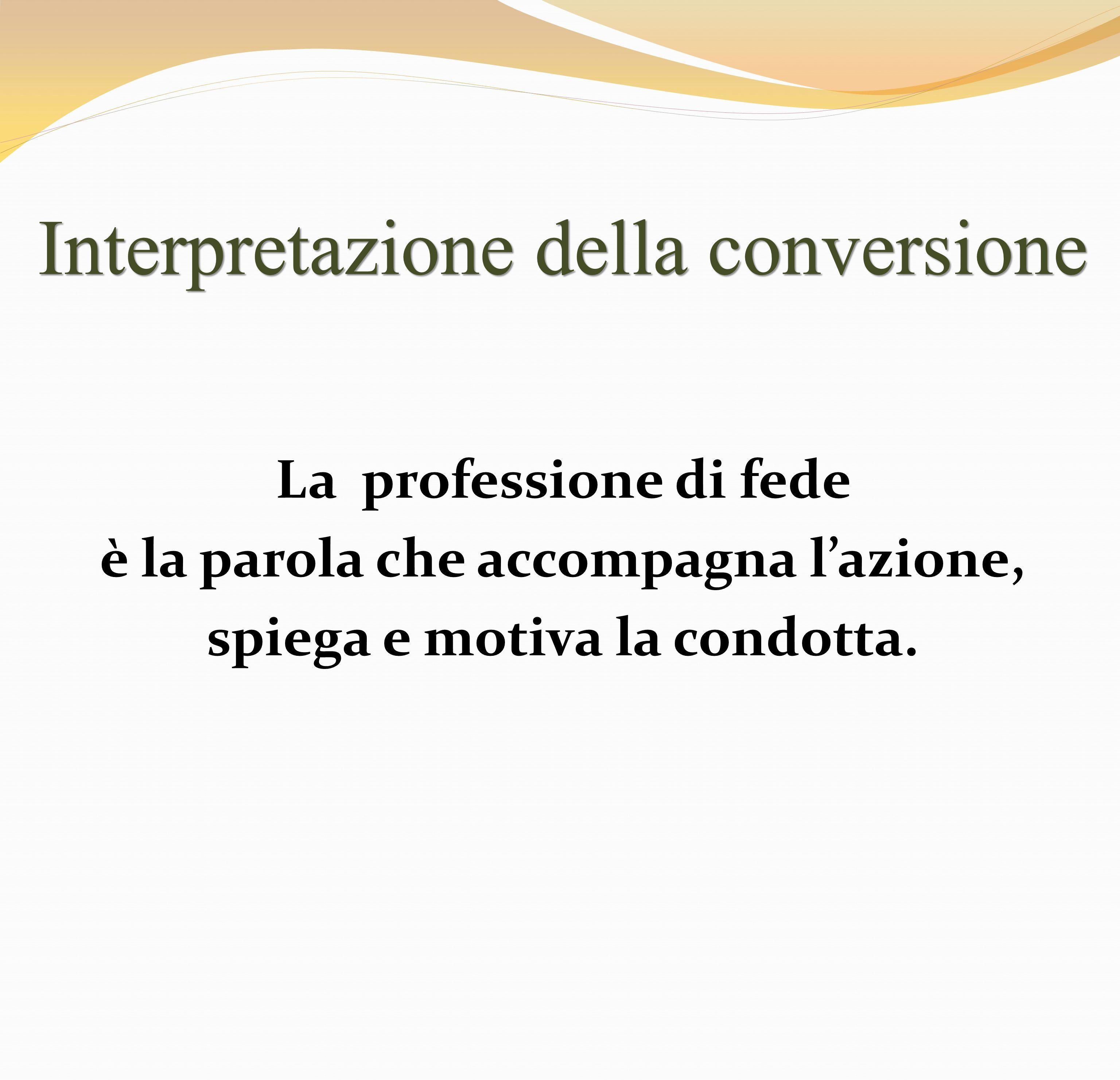 Interpretazione della conversione La professione di fede è la parola che accompagna lazione, spiega e motiva la condotta.
