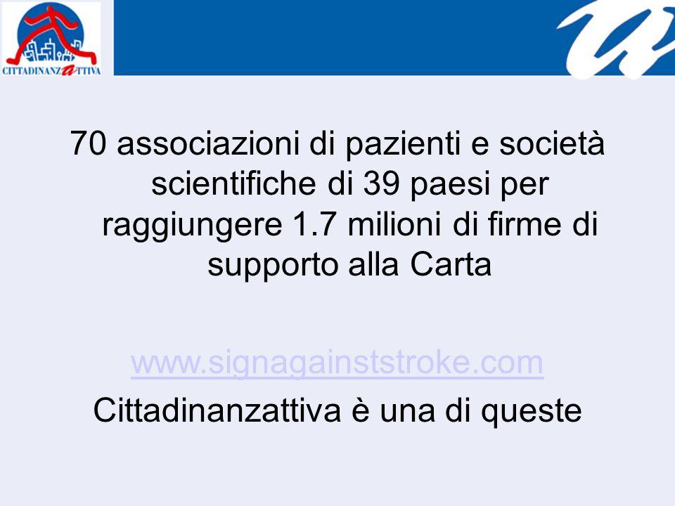 70 associazioni di pazienti e società scientifiche di 39 paesi per raggiungere 1.7 milioni di firme di supporto alla Carta www.signagainststroke.com C
