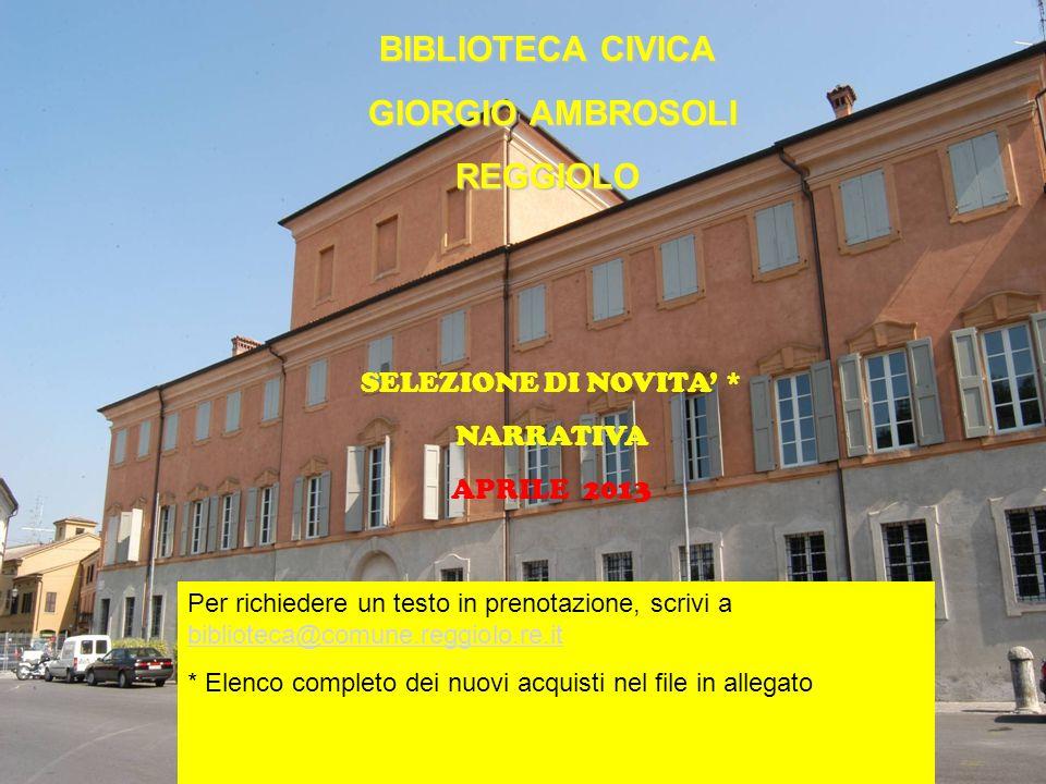 BIBLIOTECA CIVICA GIORGIO AMBROSOLI REGGIOLO Novità Narrativa BIBLIOTECA CIVICA GIORGIO AMBROSOLI GIORGIO AMBROSOLIREGGIOLO SELEZIONE DI NOVITA * NARRATIVA APRILE 2013 Per richiedere un testo in prenotazione, scrivi a biblioteca@comune.reggiolo.re.it biblioteca@comune.reggiolo.re.it * Elenco completo dei nuovi acquisti nel file in allegato