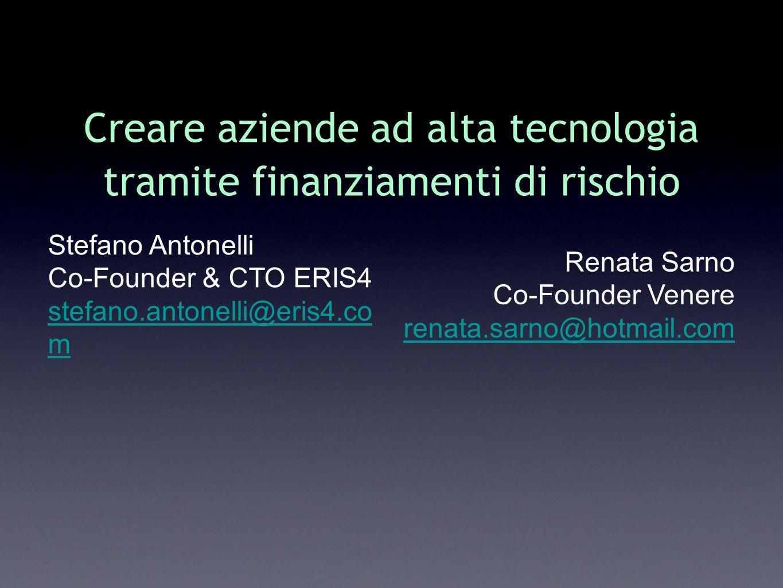 Creare aziende ad alta tecnologia tramite finanziamenti di rischio Stefano Antonelli Co-Founder & CTO ERIS4 stefano.antonelli@eris4.co m Renata Sarno