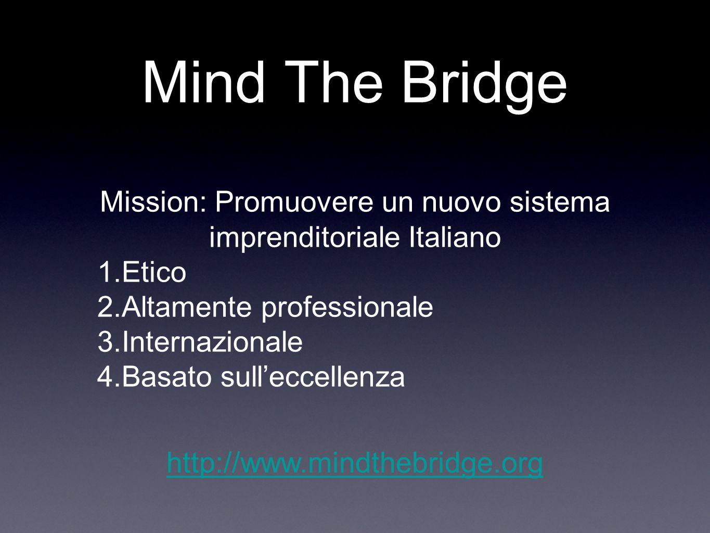 Mind The Bridge Mission: Promuovere un nuovo sistema imprenditoriale Italiano 1.Etico 2.Altamente professionale 3.Internazionale 4.Basato sulleccellen