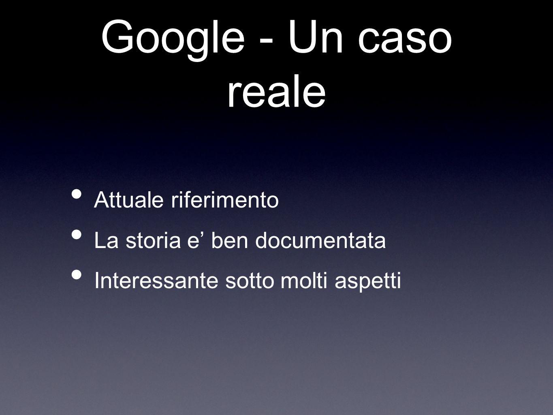 Google - Un caso reale Attuale riferimento La storia e ben documentata Interessante sotto molti aspetti