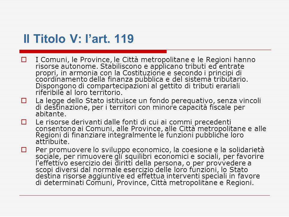 Il Titolo V: lart. 119 I Comuni, le Province, le Città metropolitane e le Regioni hanno risorse autonome. Stabiliscono e applicano tributi ed entrate