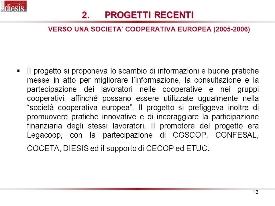16 2.PROGETTI RECENTI 2.PROGETTI RECENTI VERSO UNA SOCIETA COOPERATIVA EUROPEA (2005-2006) Il progetto si proponeva lo scambio di informazioni e buone pratiche messe in atto per migliorare linformazione, la consultazione e la partecipazione dei lavoratori nelle cooperative e nei gruppi cooperativi, affinché possano essere utilizzate ugualmente nella società cooperativa europea.