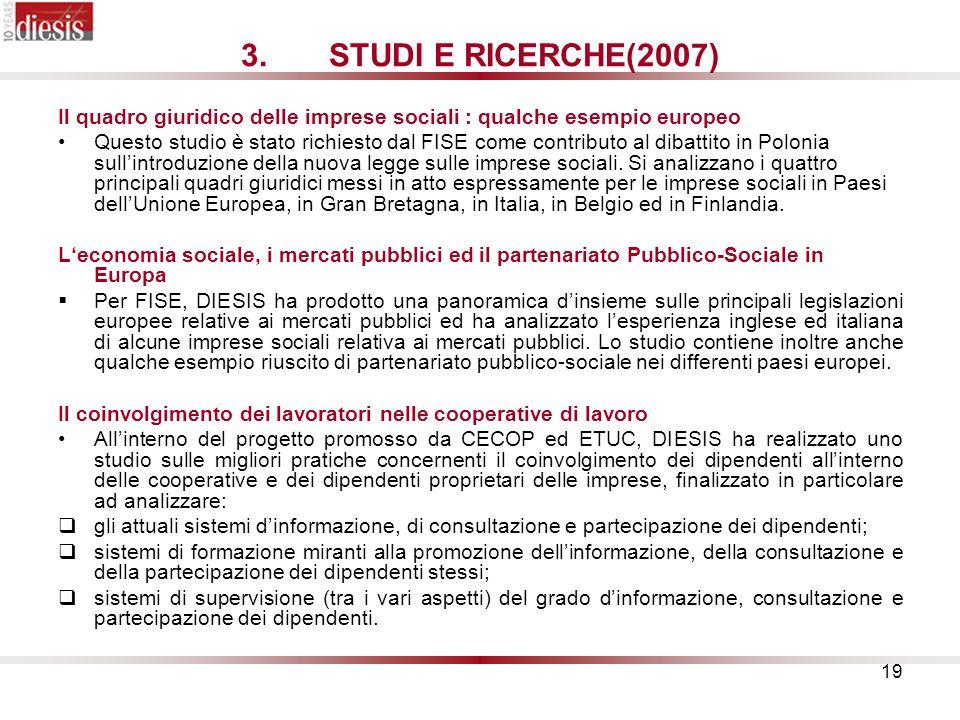 19 3.STUDI E RICERCHE(2007) Il quadro giuridico delle imprese sociali : qualche esempio europeo Questo studio è stato richiesto dal FISE come contributo al dibattito in Polonia sullintroduzione della nuova legge sulle imprese sociali.
