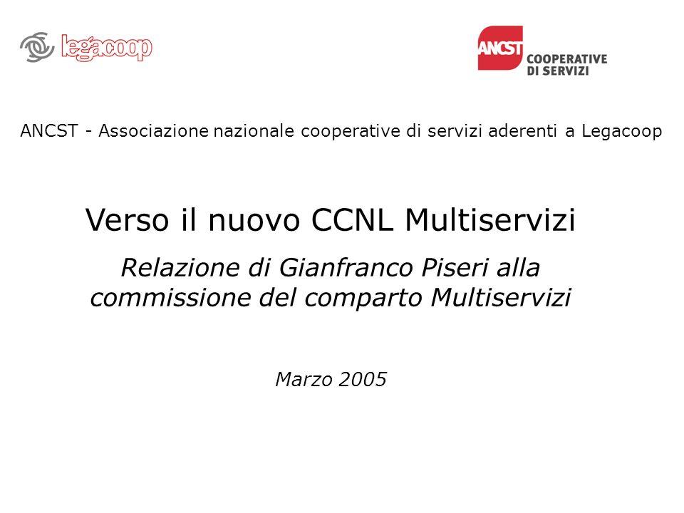 ANCST - Associazione nazionale cooperative di servizi aderenti a Legacoop Verso il nuovo CCNL Multiservizi Relazione di Gianfranco Piseri alla commissione del comparto Multiservizi Marzo 2005