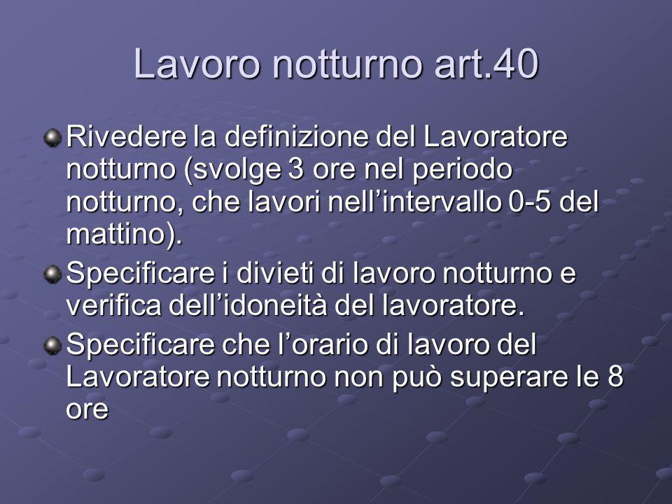 Lavoro notturno art.40 Rivedere la definizione del Lavoratore notturno (svolge 3 ore nel periodo notturno, che lavori nellintervallo 0-5 del mattino).