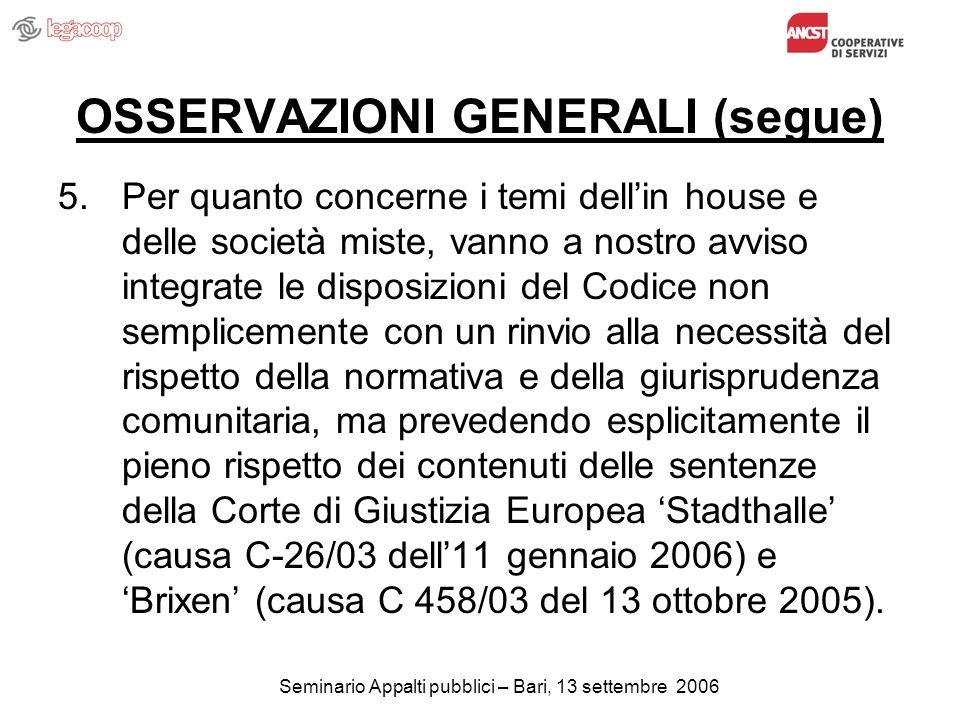 Seminario Appalti pubblici – Bari, 13 settembre 2006 OSSERVAZIONI GENERALI (segue) 5.Per quanto concerne i temi dellin house e delle società miste, vanno a nostro avviso integrate le disposizioni del Codice non semplicemente con un rinvio alla necessità del rispetto della normativa e della giurisprudenza comunitaria, ma prevedendo esplicitamente il pieno rispetto dei contenuti delle sentenze della Corte di Giustizia Europea Stadthalle (causa C-26/03 dell11 gennaio 2006) e Brixen (causa C 458/03 del 13 ottobre 2005).