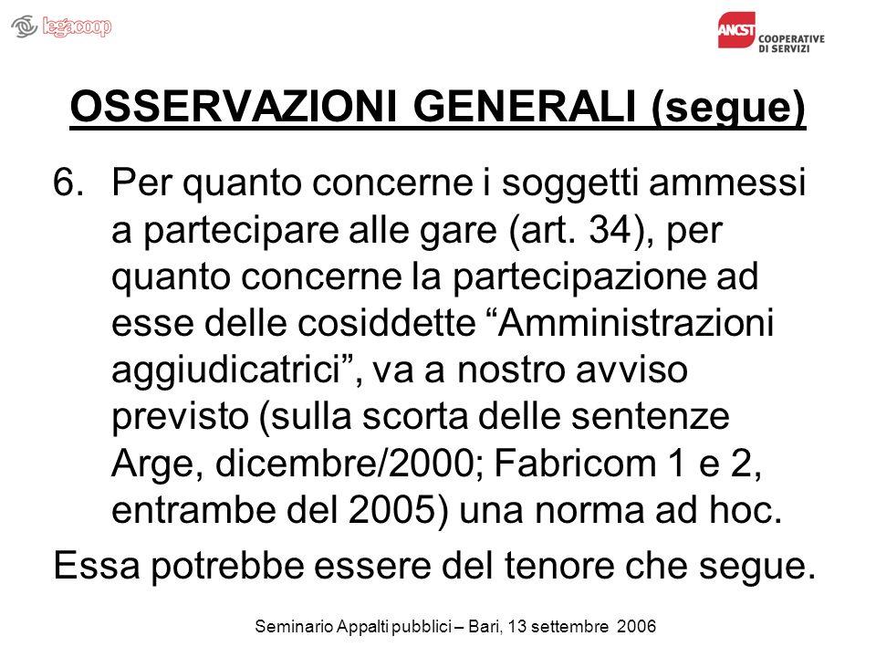Seminario Appalti pubblici – Bari, 13 settembre 2006 OSSERVAZIONI GENERALI (segue) 6.Per quanto concerne i soggetti ammessi a partecipare alle gare (art.