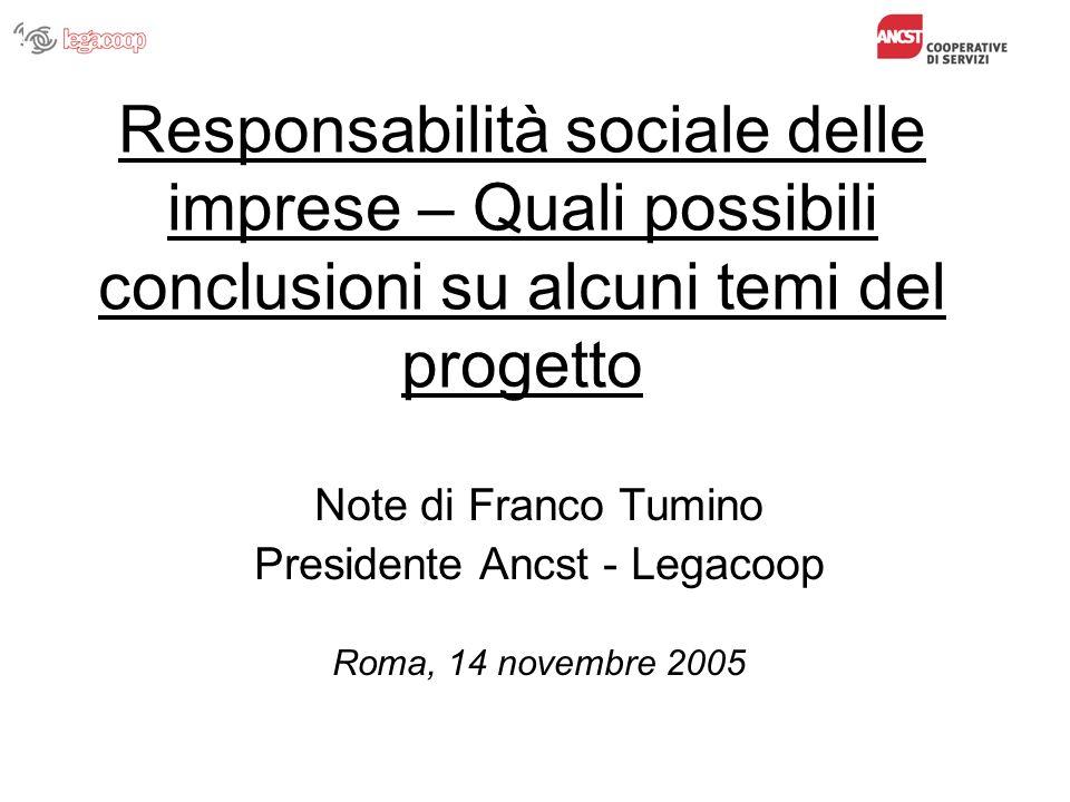 Responsabilità sociale delle imprese – Quali possibili conclusioni su alcuni temi del progetto Note di Franco Tumino Presidente Ancst - Legacoop Roma, 14 novembre 2005