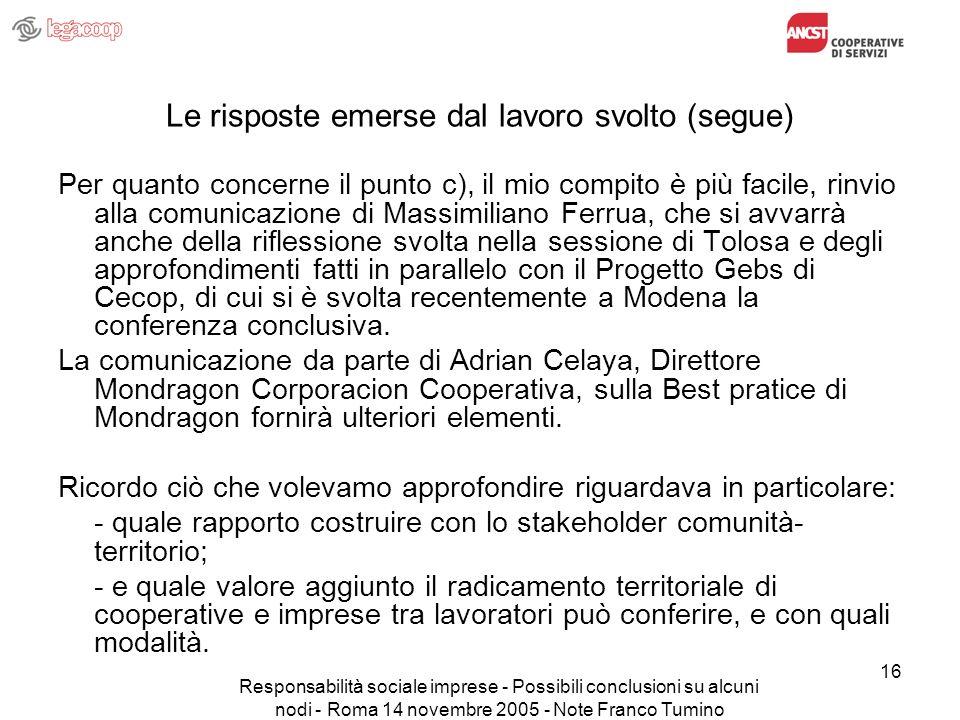 Responsabilità sociale imprese - Possibili conclusioni su alcuni nodi - Roma 14 novembre 2005 - Note Franco Tumino 16 Le risposte emerse dal lavoro svolto (segue) Per quanto concerne il punto c), il mio compito è più facile, rinvio alla comunicazione di Massimiliano Ferrua, che si avvarrà anche della riflessione svolta nella sessione di Tolosa e degli approfondimenti fatti in parallelo con il Progetto Gebs di Cecop, di cui si è svolta recentemente a Modena la conferenza conclusiva.