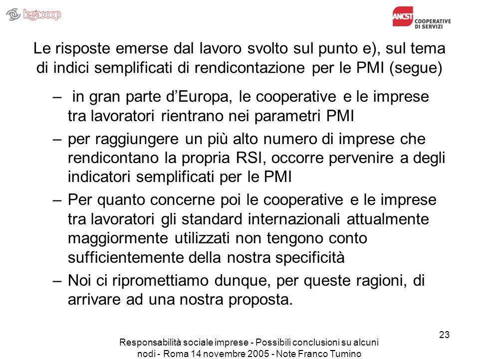 Responsabilità sociale imprese - Possibili conclusioni su alcuni nodi - Roma 14 novembre 2005 - Note Franco Tumino 23 Le risposte emerse dal lavoro svolto sul punto e), sul tema di indici semplificati di rendicontazione per le PMI (segue) – in gran parte dEuropa, le cooperative e le imprese tra lavoratori rientrano nei parametri PMI –per raggiungere un più alto numero di imprese che rendicontano la propria RSI, occorre pervenire a degli indicatori semplificati per le PMI –Per quanto concerne poi le cooperative e le imprese tra lavoratori gli standard internazionali attualmente maggiormente utilizzati non tengono conto sufficientemente della nostra specificità –Noi ci ripromettiamo dunque, per queste ragioni, di arrivare ad una nostra proposta.