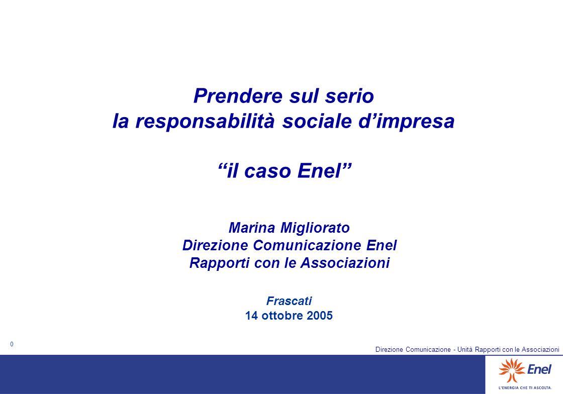 0 Direzione Comunicazione - Unità Rapporti con le Associazioni Frascati 14 ottobre 2005 Prendere sul serio la responsabilità sociale dimpresa il caso Enel Marina Migliorato Direzione Comunicazione Enel Rapporti con le Associazioni