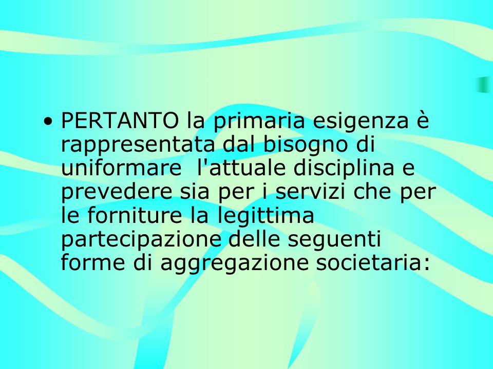 PERTANTO la primaria esigenza è rappresentata dal bisogno di uniformare l attuale disciplina e prevedere sia per i servizi che per le forniture la legittima partecipazione delle seguenti forme di aggregazione societaria: